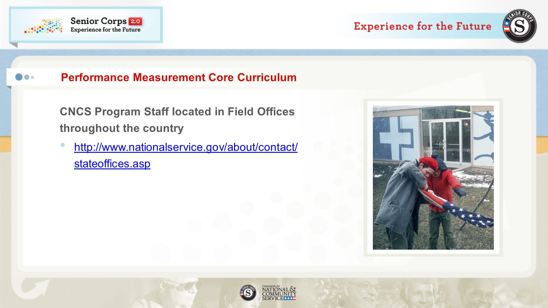 Performance Measurement Core Curriculum CNCS Program Staff located in Field Offices throughout the country http://www.nationalservice.gov/about/contact/ stateoffices.asp http://www.nationalservice.gov/about/contact/ stateoffices.asp