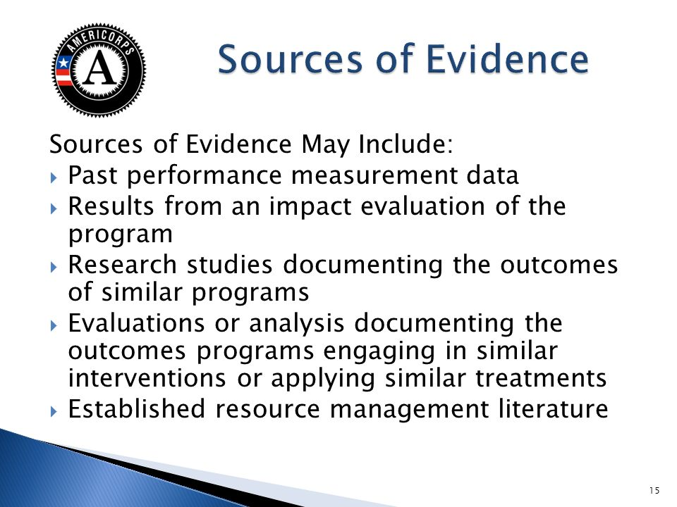Sources of Evidence May Include: Past performance measurement data Results from an impact evaluation of the program Research studies documenting the outcomes of similar programs Evaluations or analysis documenting the outcomes programs engaging in similar interventions or applying similar treatments Established resource management literature 15