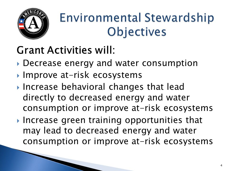 Grant Activities will: Decrease energy and water consumption Improve at-risk ecosystems Increase behavioral changes that lead directly to decreased energy and water consumption or improve at-risk ecosystems Increase green training opportunities that may lead to decreased energy and water consumption or improve at-risk ecosystems 4
