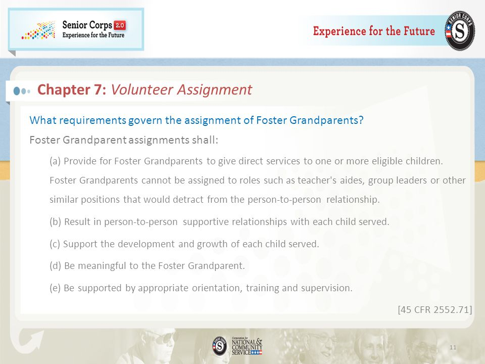 Chapter 7: Volunteer Assignment What requirements govern the assignment of Foster Grandparents? Foster Grandparent assignments shall: (a) Provide for