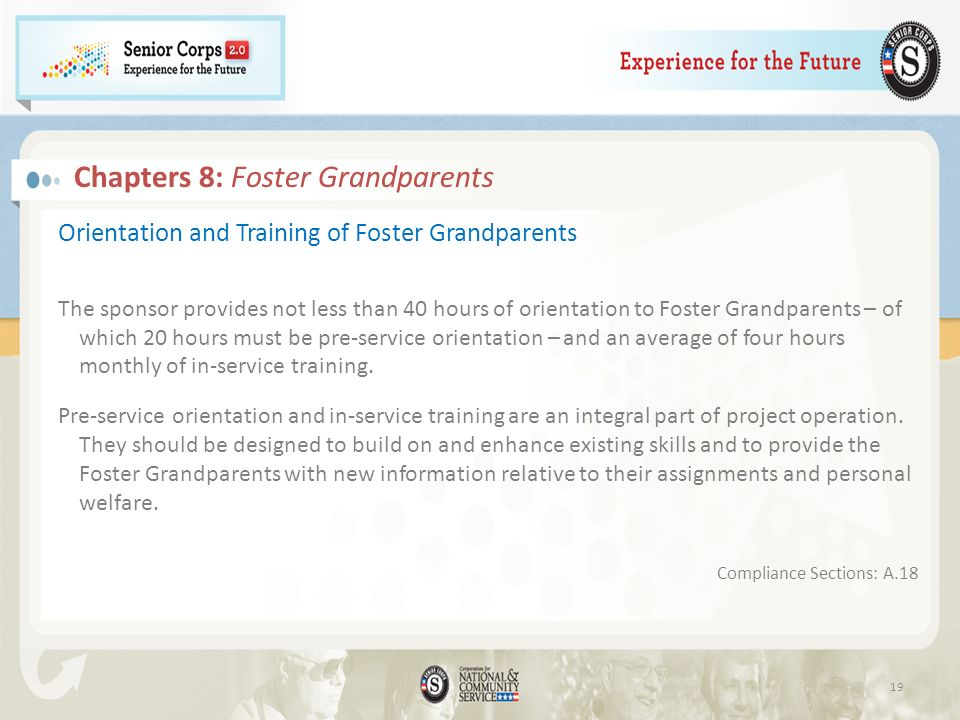 Orientation and Training of Foster Grandparents The sponsor provides not less than 40 hours of orientation to Foster Grandparents – of which 20 hours