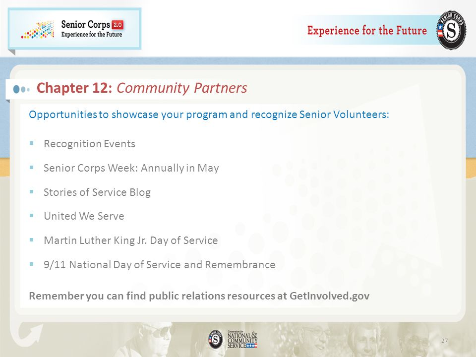 Chapter 12: Community Partners Opportunities to showcase your program and recognize Senior Volunteers: Recognition Events Senior Corps Week: Annually