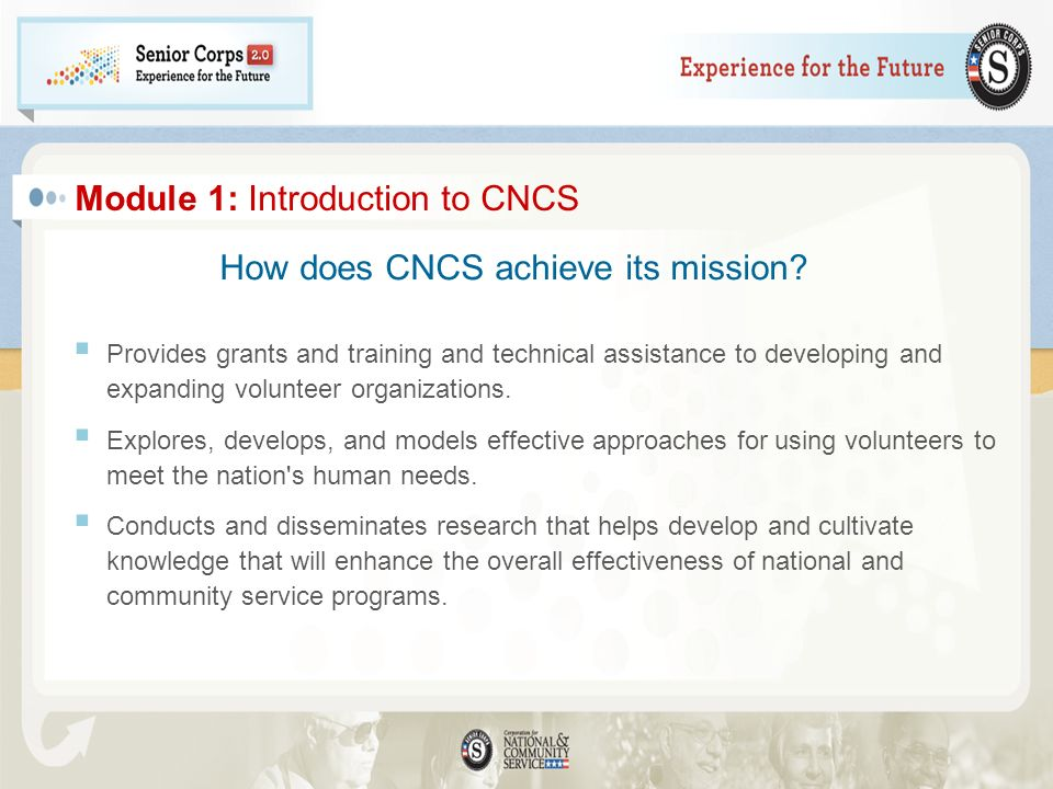 Module 1: Introduction to CNCS Provides grants and training and technical assistance to developing and expanding volunteer organizations. Explores, de