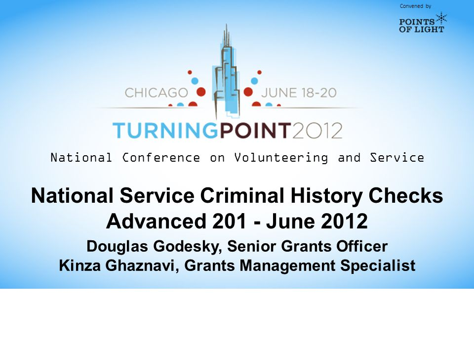 Convened by National Conference on Volunteering and Service National Service Criminal History Checks Advanced June 2012 Douglas Godesky, Senior Grants Officer Kinza Ghaznavi, Grants Management Specialist