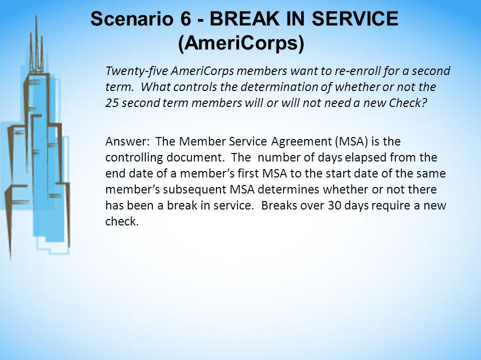 Scenario 6 - BREAK IN SERVICE (AmeriCorps) Twenty-five AmeriCorps members want to re-enroll for a second term. What controls the determination of whet