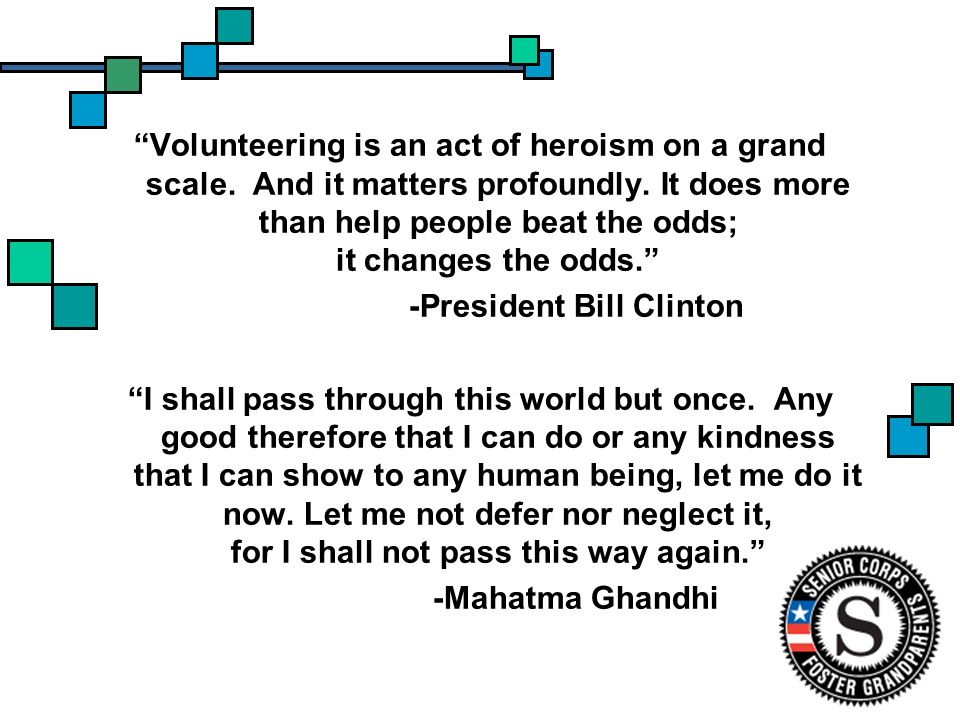 Volunteering is an act of heroism on a grand scale. And it matters profoundly. It does more than help people beat the odds; it changes the odds. -Pres
