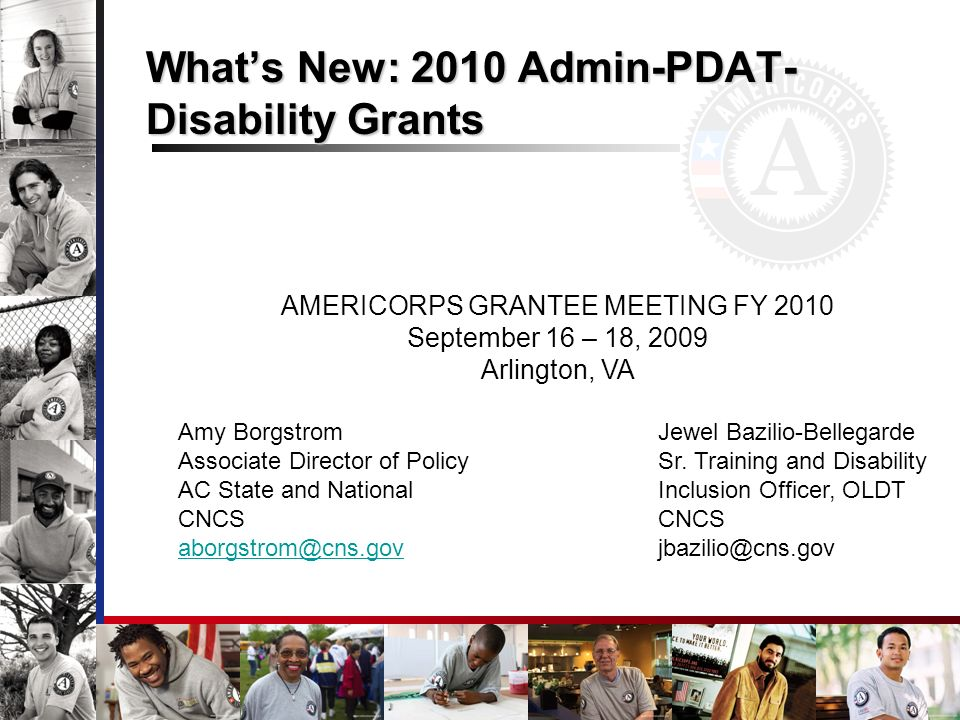Whats New: 2010 Admin-PDAT- Disability Grants AMERICORPS GRANTEE MEETING FY 2010 September 16 – 18, 2009 Arlington, VA Amy Borgstrom Jewel Bazilio-Bellegarde Associate Director of Policy Sr.