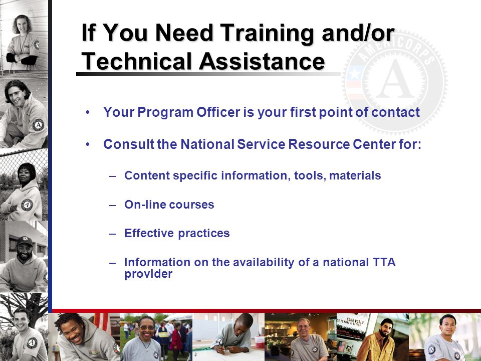 If You Need Training and/or Technical Assistance Your Program Officer is your first point of contact Consult the National Service Resource Center for: –Content specific information, tools, materials –On-line courses –Effective practices –Information on the availability of a national TTA provider