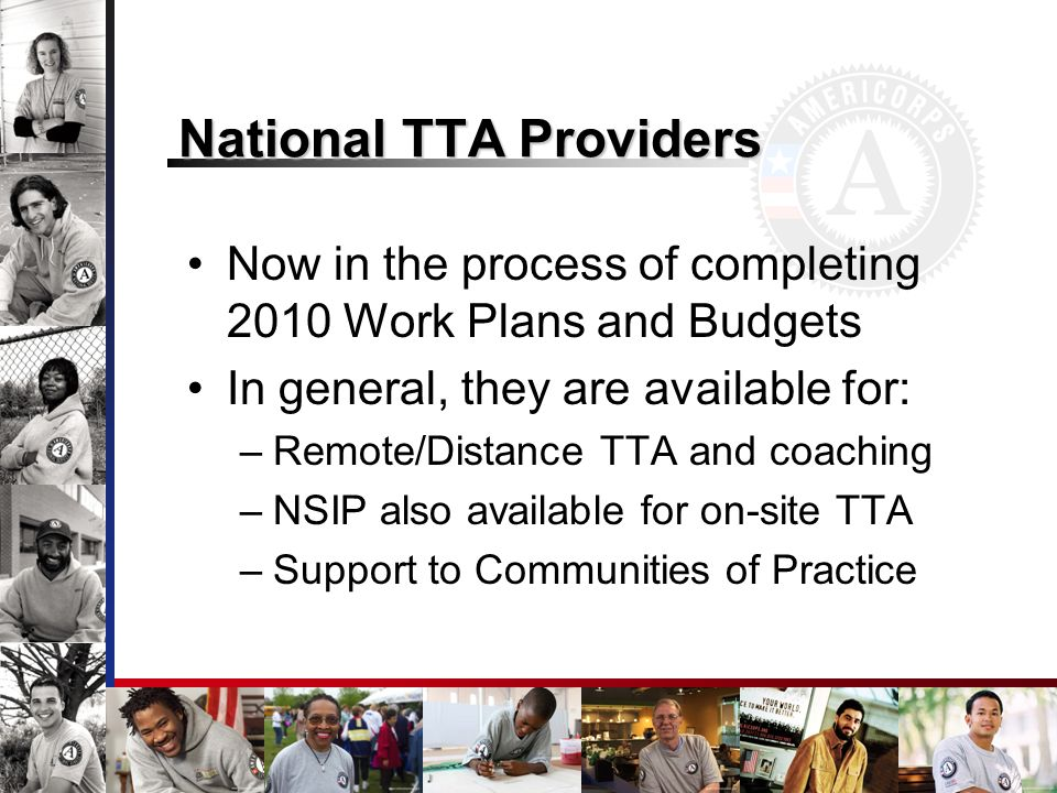 National TTA Providers Now in the process of completing 2010 Work Plans and Budgets In general, they are available for: –Remote/Distance TTA and coaching –NSIP also available for on-site TTA –Support to Communities of Practice