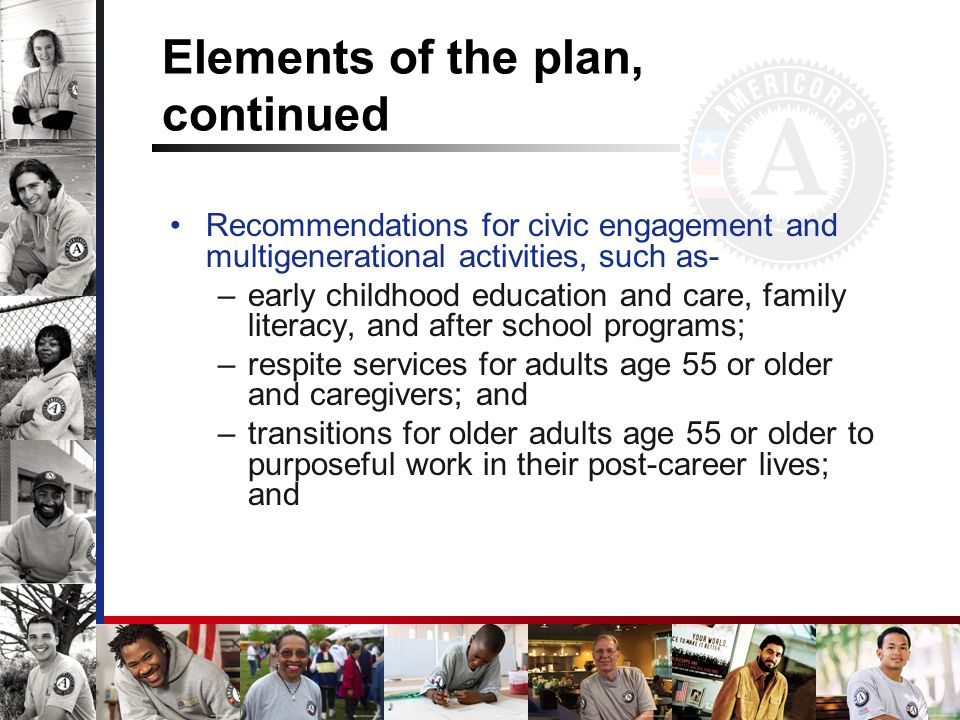 Elements of the plan, continued Recommendations for civic engagement and multigenerational activities, such as- –early childhood education and care, family literacy, and after school programs; –respite services for adults age 55 or older and caregivers; and –transitions for older adults age 55 or older to purposeful work in their post-career lives; and