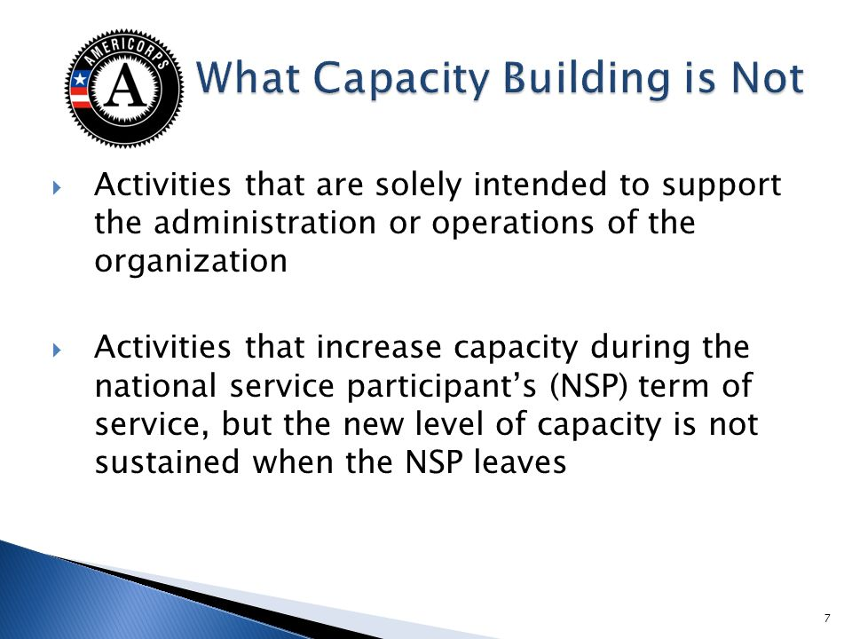 Activities that are solely intended to support the administration or operations of the organization Activities that increase capacity during the national service participants (NSP) term of service, but the new level of capacity is not sustained when the NSP leaves 7