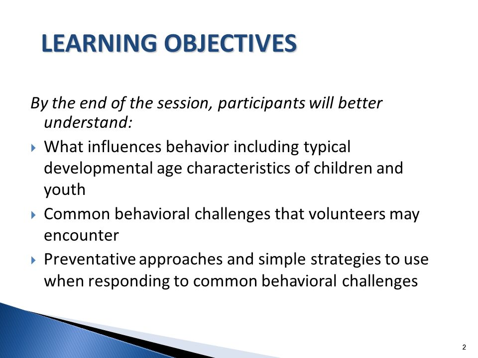 22 By the end of the session, participants will better understand: What influences behavior including typical developmental age characteristics of children and youth Common behavioral challenges that volunteers may encounter Preventative approaches and simple strategies to use when responding to common behavioral challenges 2 LEARNING OBJECTIVES