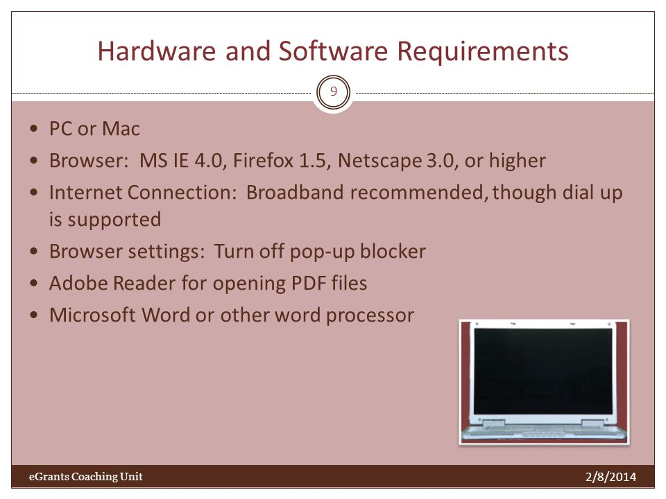 Hardware and Software Requirements PC or Mac Browser: MS IE 4.0, Firefox 1.5, Netscape 3.0, or higher Internet Connection: Broadband recommended, though dial up is supported Browser settings: Turn off pop-up blocker Adobe Reader for opening PDF files Microsoft Word or other word processor 9 2/8/2014 eGrants Coaching Unit