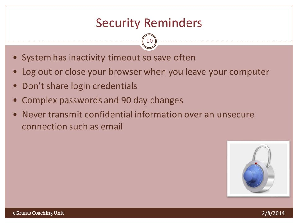 Security Reminders System has inactivity timeout so save often Log out or close your browser when you leave your computer Dont share login credentials Complex passwords and 90 day changes Never transmit confidential information over an unsecure connection such as email 10 2/8/2014 eGrants Coaching Unit