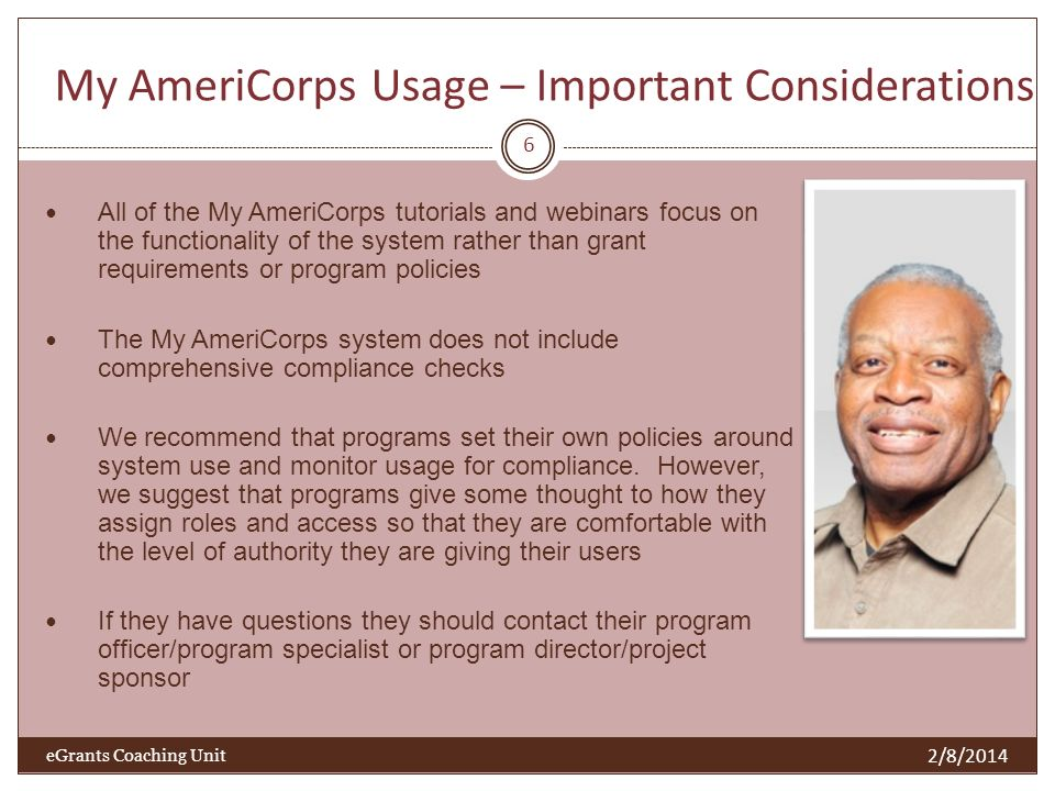 My AmeriCorps Usage – Important Considerations All of the My AmeriCorps tutorials and webinars focus on the functionality of the system rather than grant requirements or program policies The My AmeriCorps system does not include comprehensive compliance checks We recommend that programs set their own policies around system use and monitor usage for compliance.