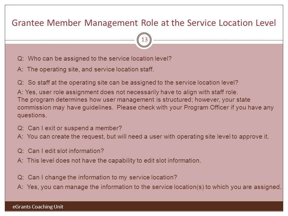 eGrants Coaching Unit Grantee Member Management Role at the Service Location Level 13 Q: Who can be assigned to the service location level? A: The ope