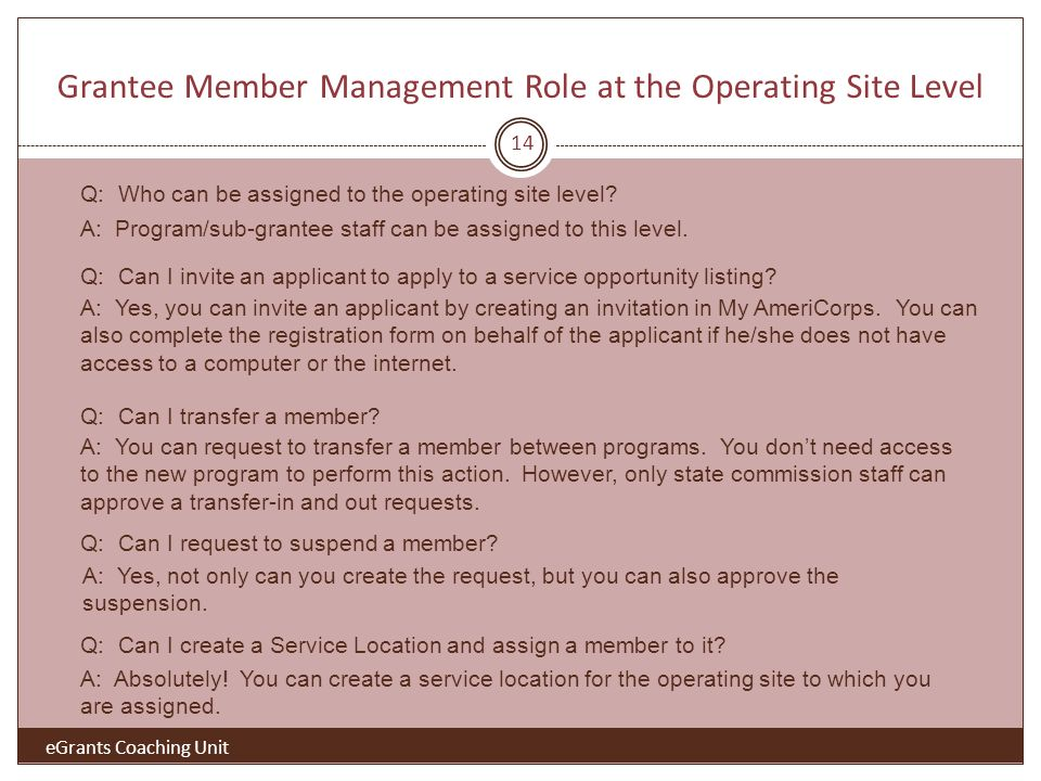 Grantee Member Management Role at the Operating Site Level 14 eGrants Coaching Unit Q: Who can be assigned to the operating site level.