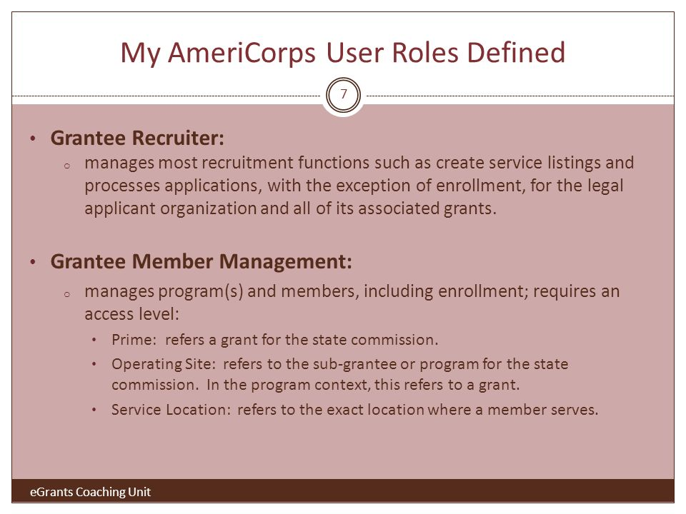 My AmeriCorps User Roles Defined Grantee Recruiter: o manages most recruitment functions such as create service listings and processes applications, with the exception of enrollment, for the legal applicant organization and all of its associated grants.