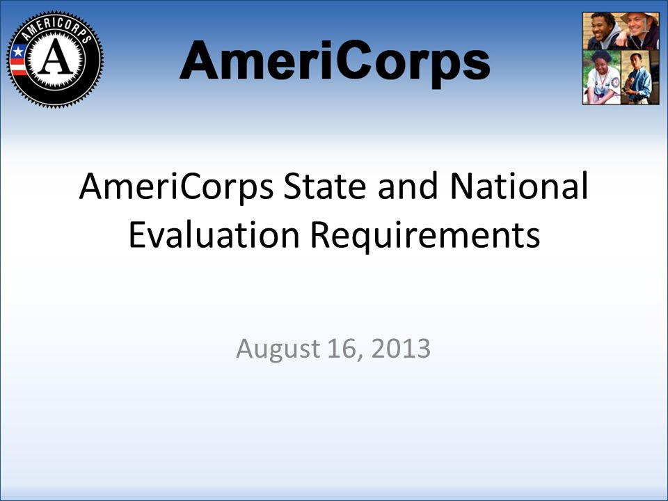 AmeriCorps State and National Evaluation Requirements August 16, 2013 1