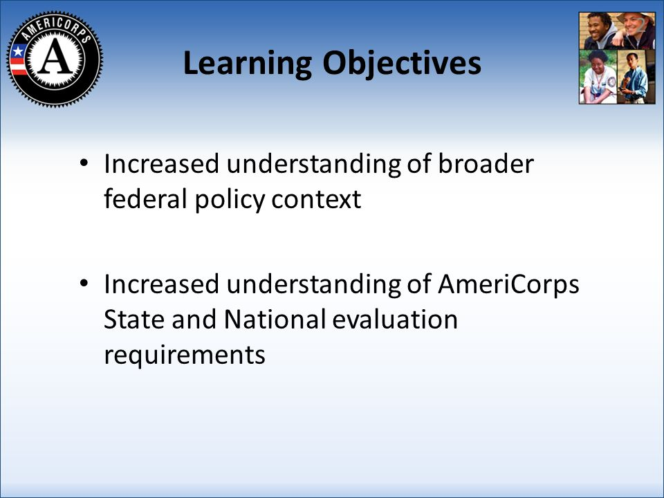 Learning Objectives Increased understanding of broader federal policy context Increased understanding of AmeriCorps State and National evaluation requirements 2