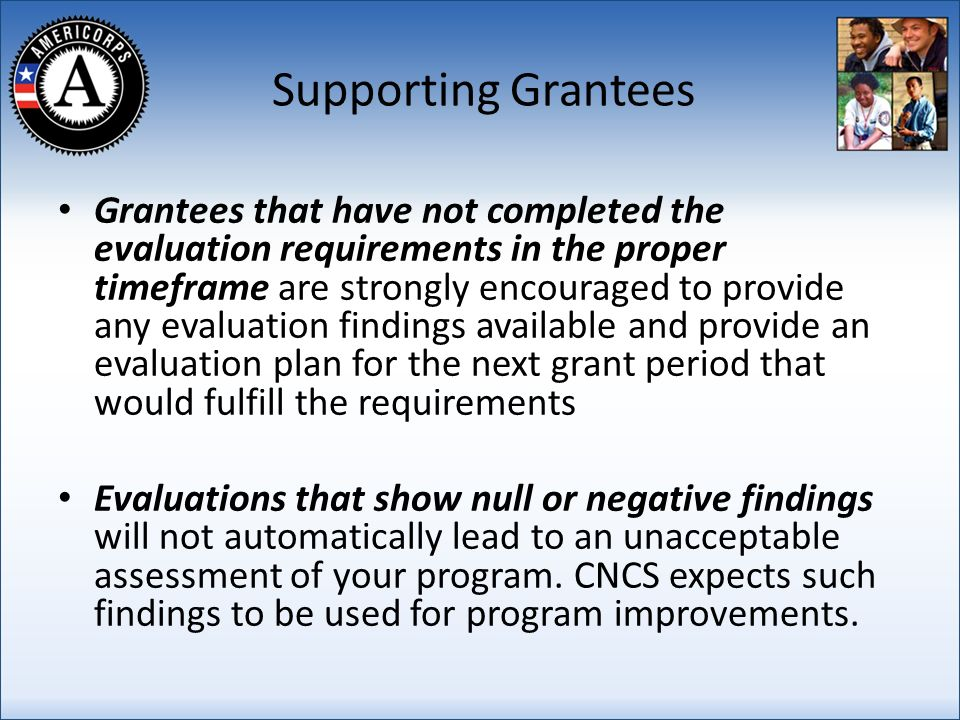 Supporting Grantees Grantees that have not completed the evaluation requirements in the proper timeframe are strongly encouraged to provide any evaluation findings available and provide an evaluation plan for the next grant period that would fulfill the requirements Evaluations that show null or negative findings will not automatically lead to an unacceptable assessment of your program.