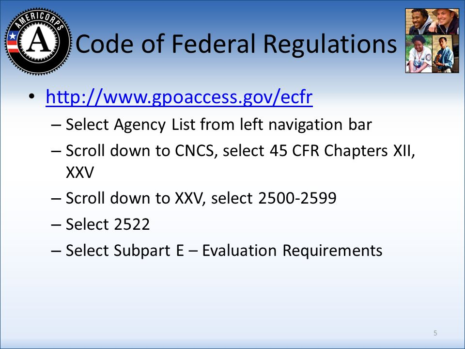 Code of Federal Regulations http://www.gpoaccess.gov/ecfr – Select Agency List from left navigation bar – Scroll down to CNCS, select 45 CFR Chapters XII, XXV – Scroll down to XXV, select 2500-2599 – Select 2522 – Select Subpart E – Evaluation Requirements 5