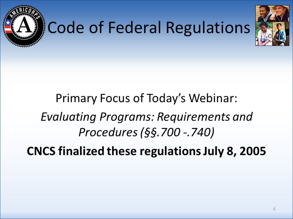 Code of Federal Regulations Primary Focus of Todays Webinar: Evaluating Programs: Requirements and Procedures (§§.700 -.740) CNCS finalized these regulations July 8, 2005 6