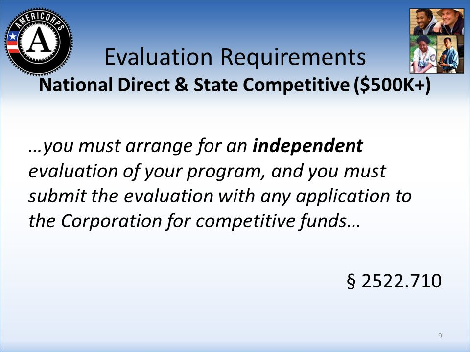 Evaluation Requirements National Direct & State Competitive ($500K+) …you must arrange for an independent evaluation of your program, and you must submit the evaluation with any application to the Corporation for competitive funds… § 2522.710 9
