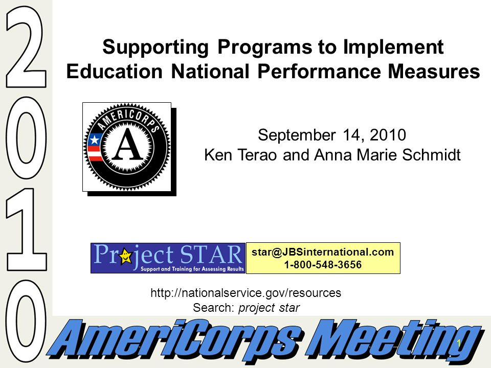1 Supporting Programs to Implement Education National Performance Measures star@JBSinternational.com 1-800-548-3656 http://nationalservice.gov/resources Search: project star September 14, 2010 Ken Terao and Anna Marie Schmidt