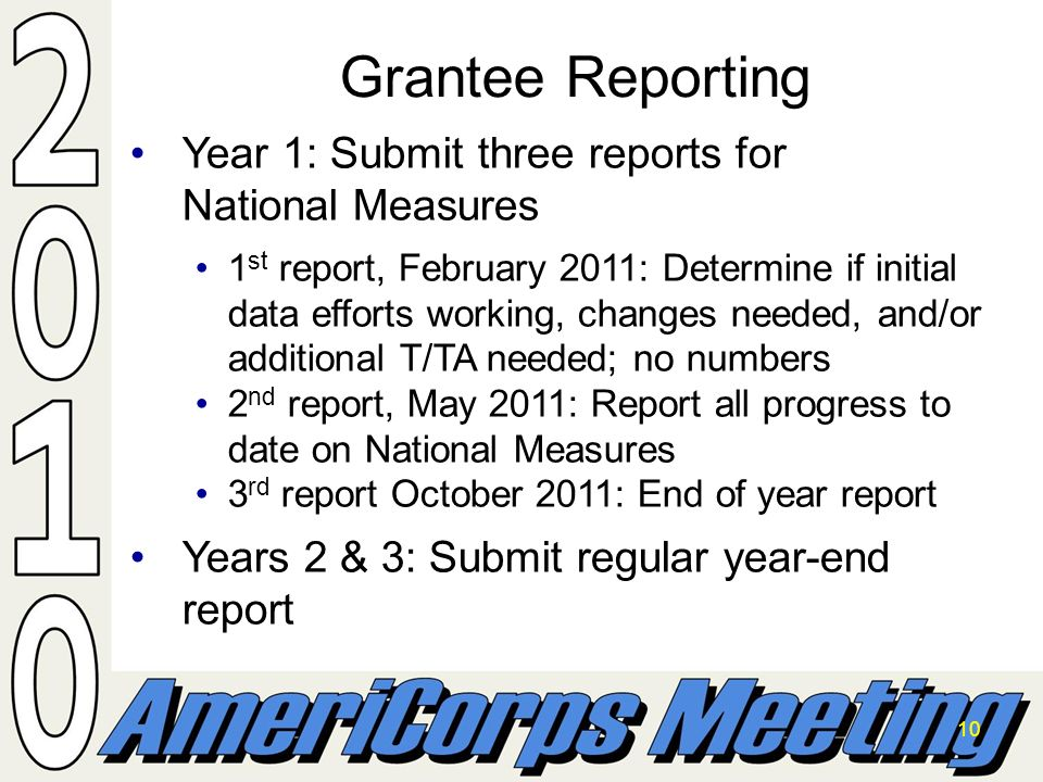 10 Year 1: Submit three reports for National MeasuresYear 1: Submit three reports for National Measures 1 st report, February 2011: Determine if initial data efforts working, changes needed, and/or additional T/TA needed; no numbers1 st report, February 2011: Determine if initial data efforts working, changes needed, and/or additional T/TA needed; no numbers 2 nd report, May 2011: Report all progress to date on National Measures2 nd report, May 2011: Report all progress to date on National Measures 3 rd report October 2011: End of year report3 rd report October 2011: End of year report Years 2 & 3: Submit regular year-end reportYears 2 & 3: Submit regular year-end report Grantee Reporting