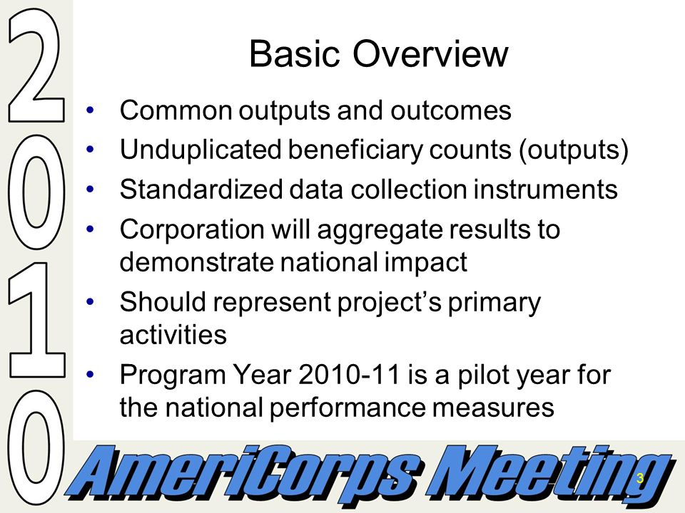 3 Basic Overview Common outputs and outcomesCommon outputs and outcomes Unduplicated beneficiary counts (outputs)Unduplicated beneficiary counts (outputs) Standardized data collection instrumentsStandardized data collection instruments Corporation will aggregate results to demonstrate national impactCorporation will aggregate results to demonstrate national impact Should represent projects primary activitiesShould represent projects primary activities Program Year 2010-11 is a pilot year for the national performance measuresProgram Year 2010-11 is a pilot year for the national performance measures