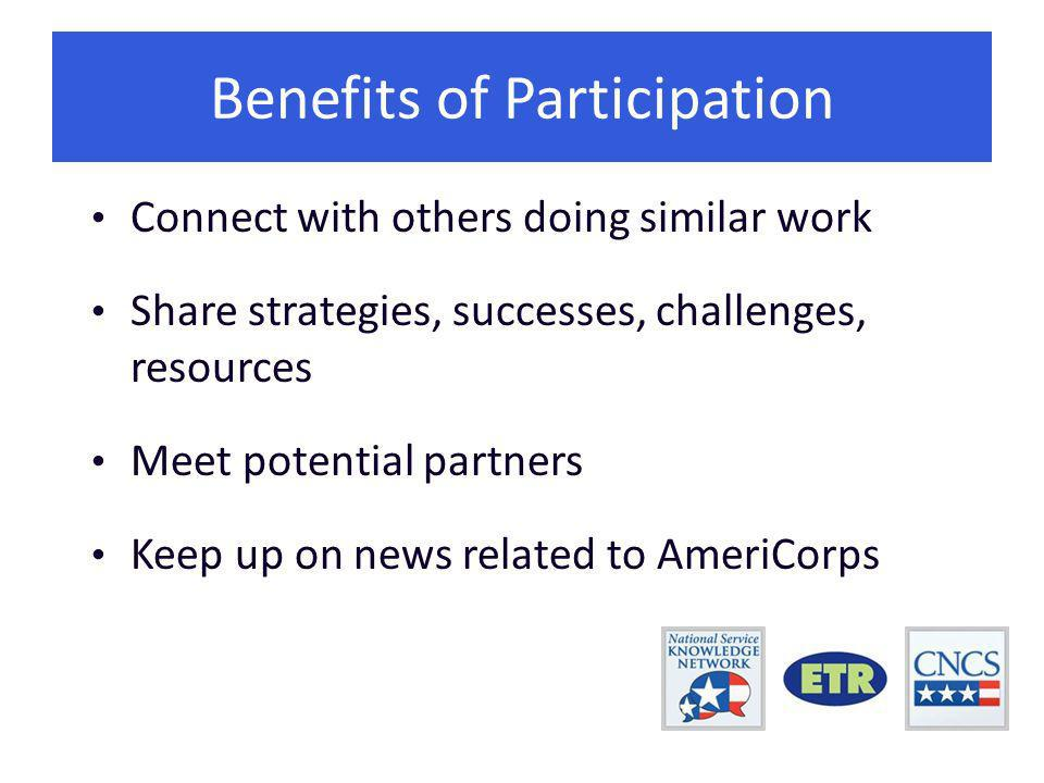 Connect with others doing similar work Share strategies, successes, challenges, resources Meet potential partners Keep up on news related to AmeriCorps Benefits of Participation