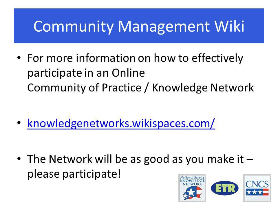 Community Management Wiki For more information on how to effectively participate in an Online Community of Practice / Knowledge Network knowledgenetworks.wikispaces.com/ The Network will be as good as you make it – please participate!