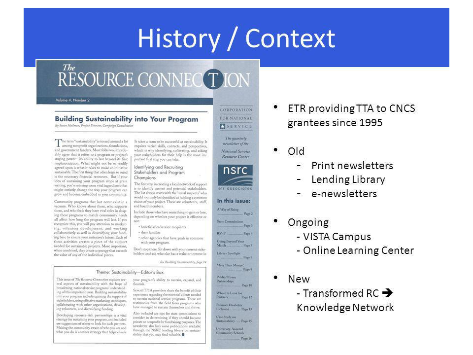 History / Context ETR providing TTA to CNCS grantees since 1995 Old - Print newsletters - Lending Library - e-newsletters Ongoing - VISTA Campus - Online Learning Center New - Transformed RC Knowledge Network