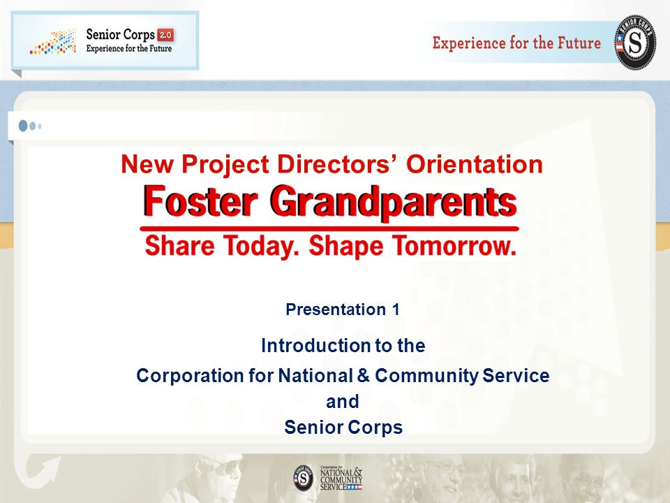 New Project Directors Orientation Presentation 1 Introduction to the Corporation for National & Community Service and Senior Corps