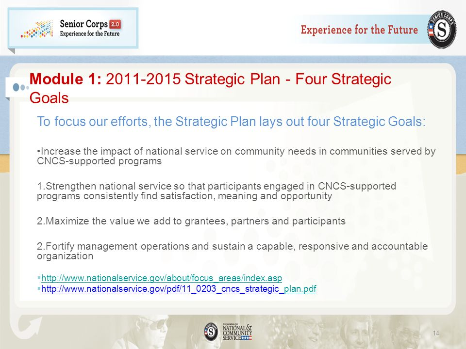 Module 1: 2011-2015 Strategic Plan - Four Strategic Goals To focus our efforts, the Strategic Plan lays out four Strategic Goals: Increase the impact of national service on community needs in communities served by CNCS-supported programs 1.Strengthen national service so that participants engaged in CNCS-supported programs consistently find satisfaction, meaning and opportunity 2.Maximize the value we add to grantees, partners and participants 2.Fortify management operations and sustain a capable, responsive and accountable organization http://www.nationalservice.gov/about/focus_areas/index.asp http://www.nationalservice.gov/pdf/11_0203_cncs_strategic_plan.pdfplan.pdf 14