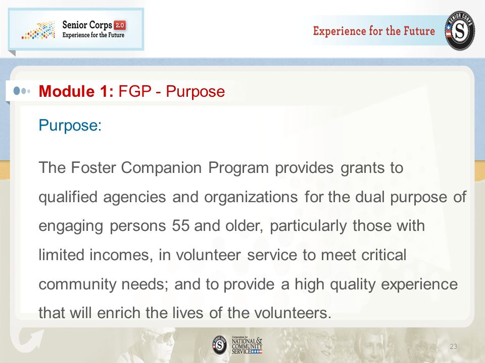 Module 1: FGP - Purpose Purpose: The Foster Companion Program provides grants to qualified agencies and organizations for the dual purpose of engaging persons 55 and older, particularly those with limited incomes, in volunteer service to meet critical community needs; and to provide a high quality experience that will enrich the lives of the volunteers.