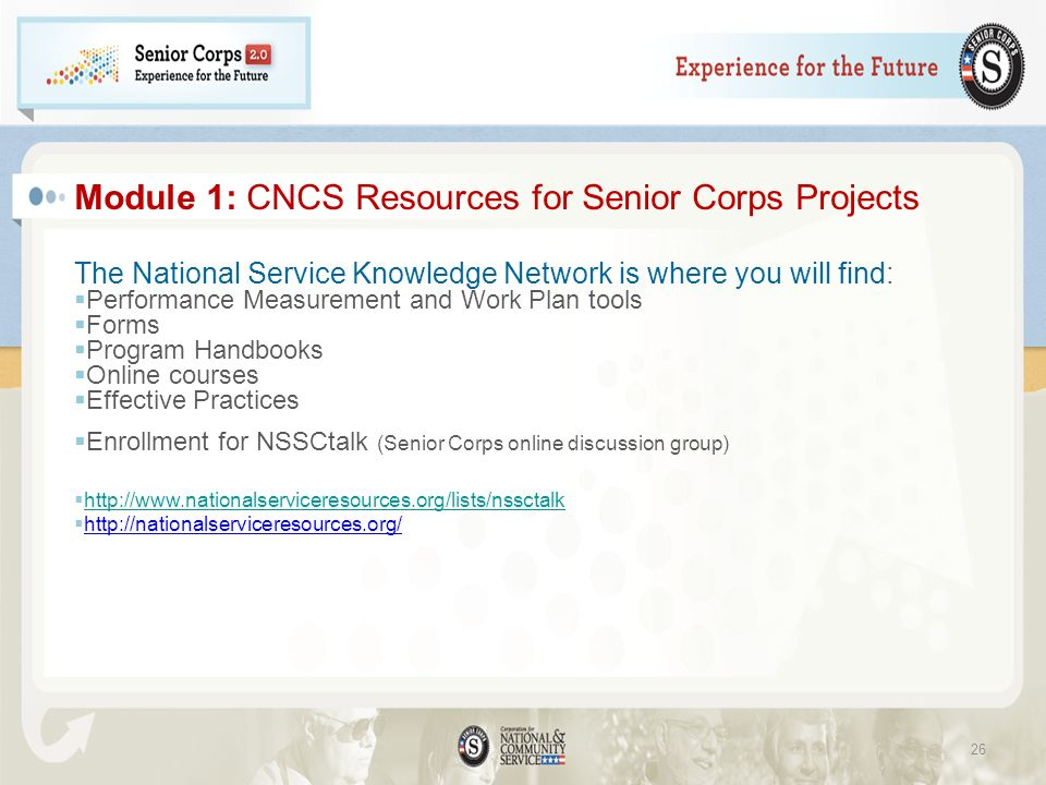 Module 1: CNCS Resources for Senior Corps Projects The National Service Knowledge Network is where you will find: Performance Measurement and Work Plan tools Forms Program Handbooks Online courses Effective Practices Enrollment for NSSCtalk (Senior Corps online discussion group) http://www.nationalserviceresources.org/lists/nssctalk http://nationalserviceresources.org/ 26