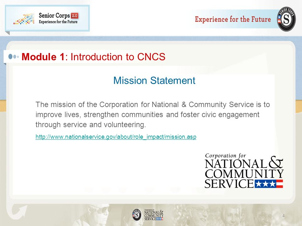 Module 1: Introduction to CNCS Mission Statement The mission of the Corporation for National & Community Service is to improve lives, strengthen communities and foster civic engagement through service and volunteering.