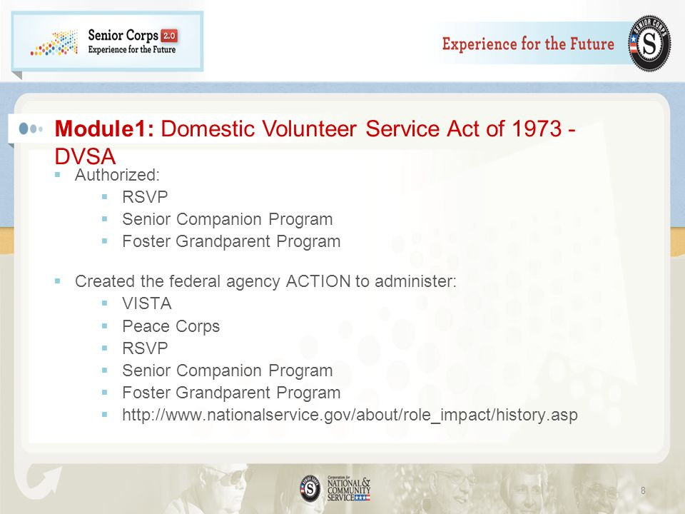 Authorized: RSVP Senior Companion Program Foster Grandparent Program Created the federal agency ACTION to administer: VISTA Peace Corps RSVP Senior Companion Program Foster Grandparent Program http://www.nationalservice.gov/about/role_impact/history.asp Module1: Domestic Volunteer Service Act of 1973 - DVSA 8