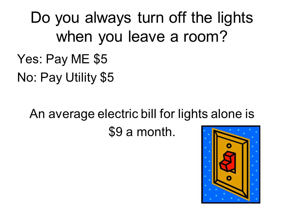 Do you always turn off the lights when you leave a room? Yes: Pay ME $5 No: Pay Utility $5 An average electric bill for lights alone is $9 a month.