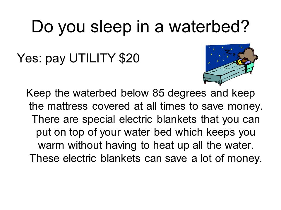 Do you sleep in a waterbed? Yes: pay UTILITY $20 Keep the waterbed below 85 degrees and keep the mattress covered at all times to save money. There ar