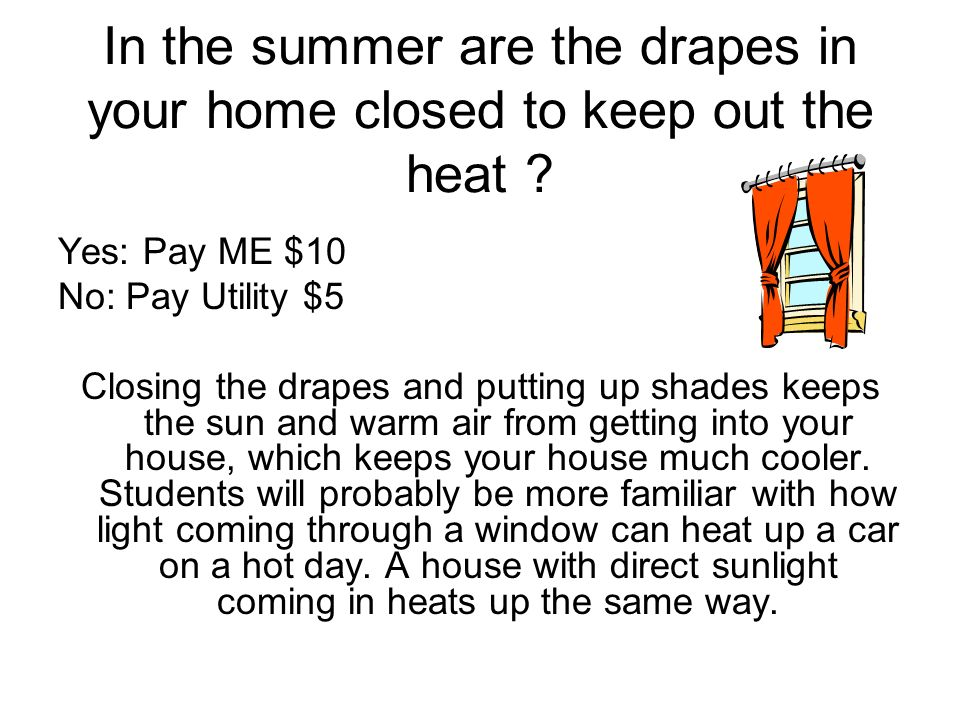 In the summer are the drapes in your home closed to keep out the heat ? Yes: Pay ME $10 No: Pay Utility $5 Closing the drapes and putting up shades ke