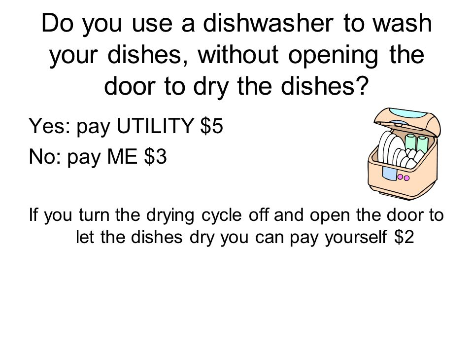 Do you use a dishwasher to wash your dishes, without opening the door to dry the dishes? Yes: pay UTILITY $5 No: pay ME $3 If you turn the drying cycl