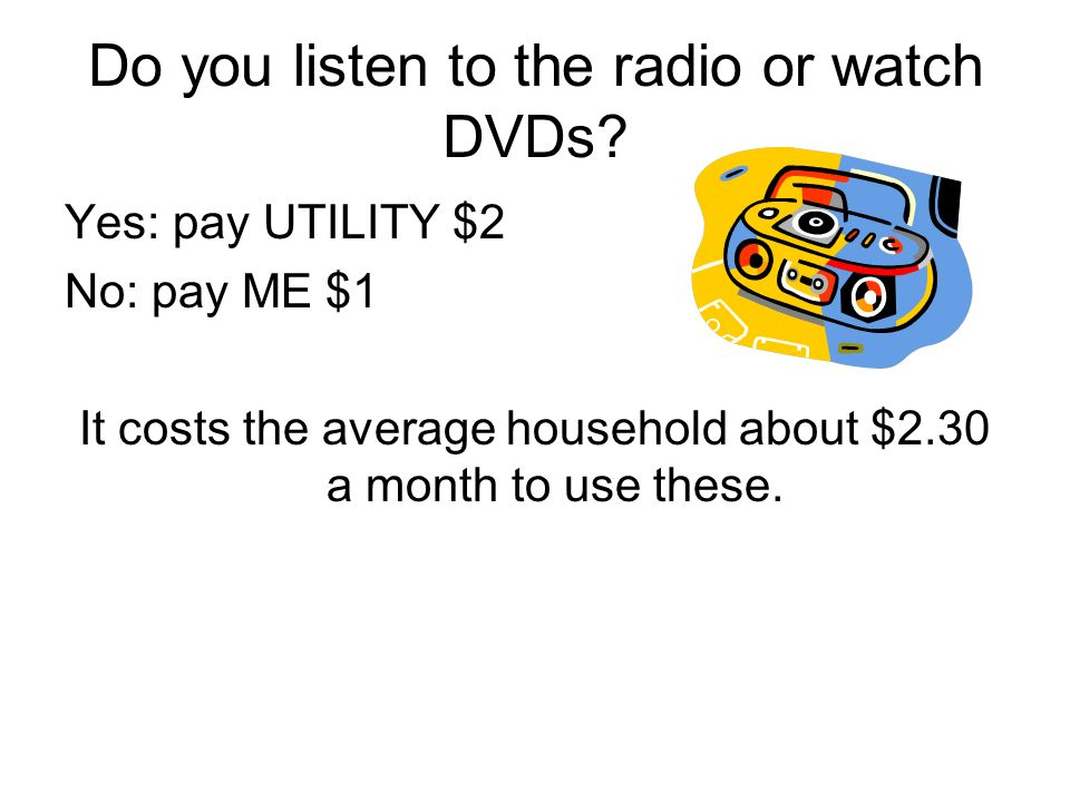 Do you listen to the radio or watch DVDs? Yes: pay UTILITY $2 No: pay ME $1 It costs the average household about $2.30 a month to use these.