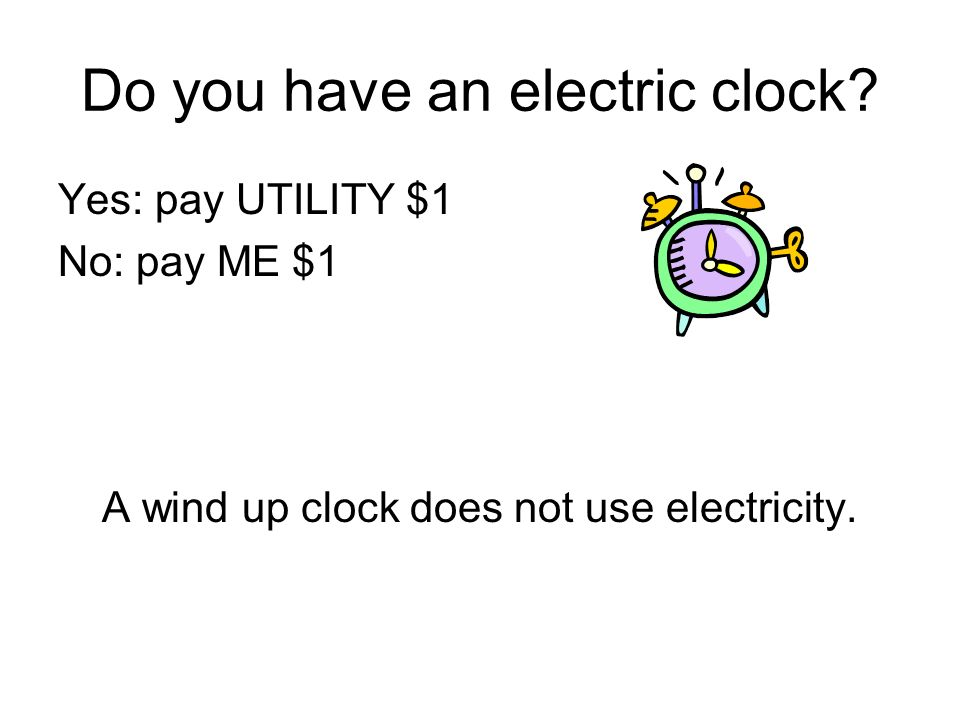 Do you have an electric clock? Yes: pay UTILITY $1 No: pay ME $1 A wind up clock does not use electricity.