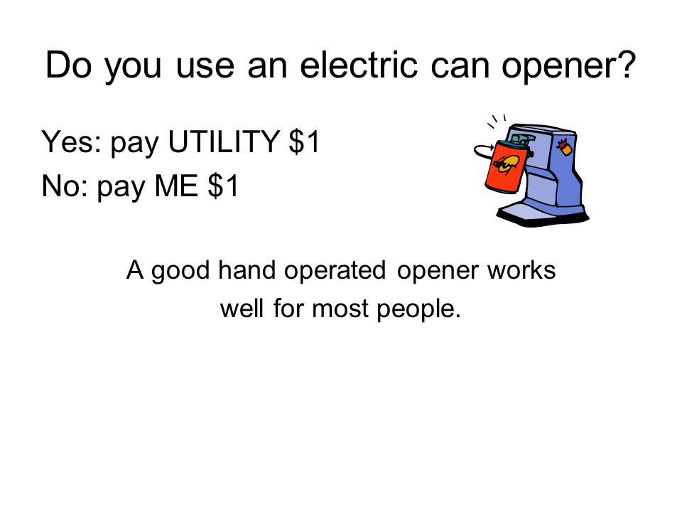 Do you use an electric can opener? Yes: pay UTILITY $1 No: pay ME $1 A good hand operated opener works well for most people.