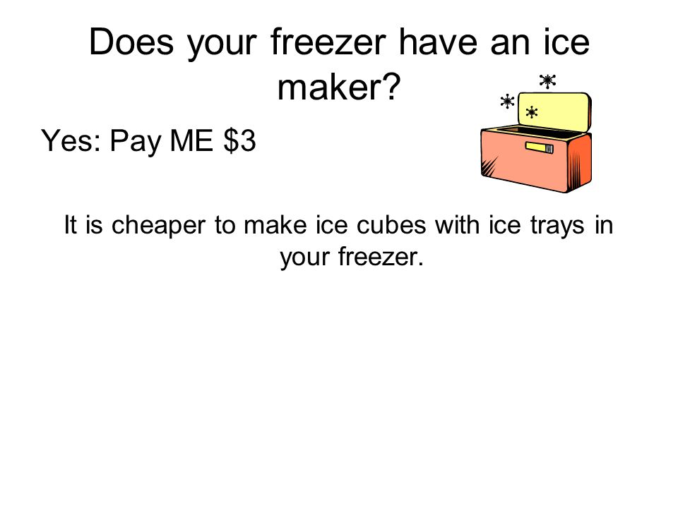 Does your freezer have an ice maker? Yes: Pay ME $3 It is cheaper to make ice cubes with ice trays in your freezer.