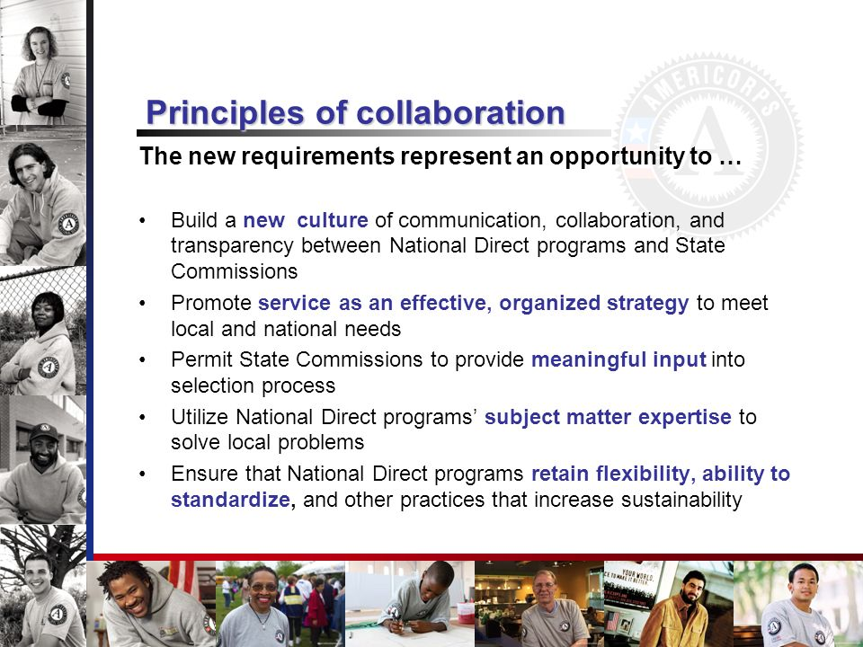 Principles of collaboration The new requirements represent an opportunity to … Build a new culture of communication, collaboration, and transparency between National Direct programs and State Commissions Promote service as an effective, organized strategy to meet local and national needs Permit State Commissions to provide meaningful input into selection process Utilize National Direct programs subject matter expertise to solve local problems Ensure that National Direct programs retain flexibility, ability to standardize, and other practices that increase sustainability