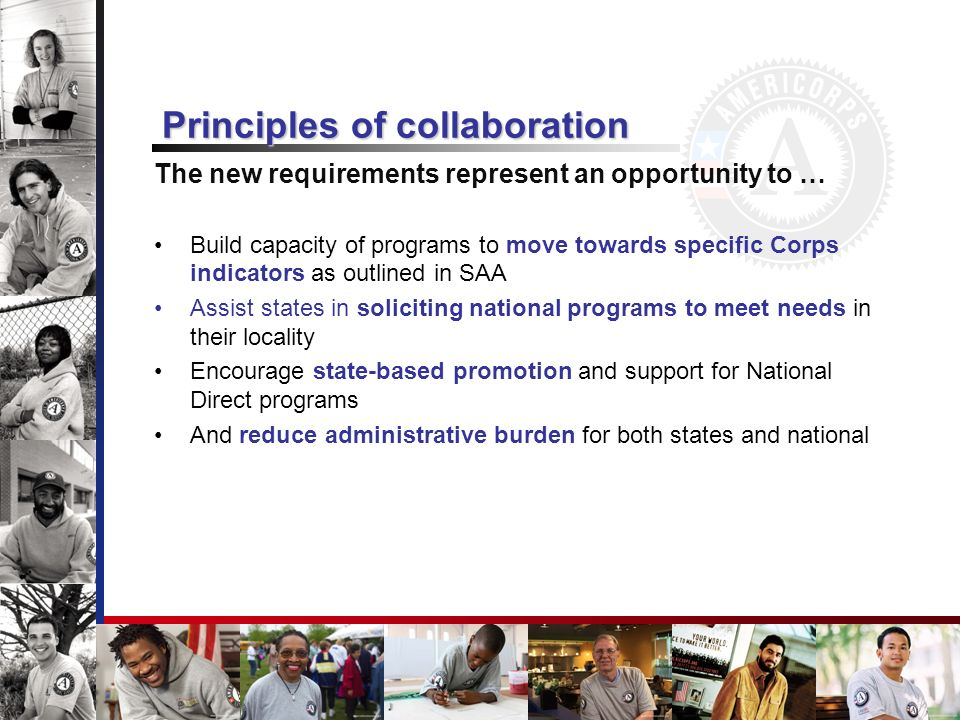 Principles of collaboration The new requirements represent an opportunity to … Build capacity of programs to move towards specific Corps indicators as outlined in SAA Assist states in soliciting national programs to meet needs in their locality Encourage state-based promotion and support for National Direct programs And reduce administrative burden for both states and national